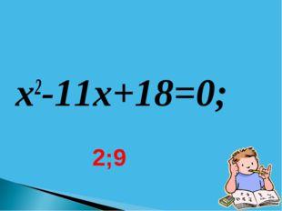x2-11x+18=0; 2;9