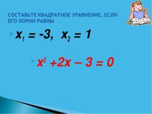х1 = -3, х2 = 1 х2 +2х – 3 = 0