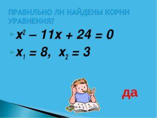 х2 – 11х + 24 = 0  х1 = 8, х2 = 3 да