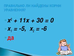 х2 + 11х + 30 = 0  х1 = -5, х2 = -6 да