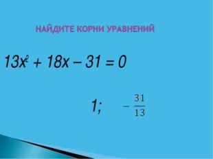 13х2 + 18х – 31 = 0 1;