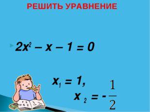 2х2 – х – 1 = 0 х1 = 1, х 2 = - РЕШИТЬ УРАВНЕНИЕ