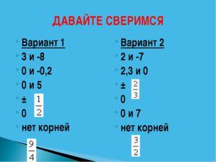 ДАВАЙТЕ СВЕРИМСЯ Вариант 1 3 и -8 0 и -0,2 0 и 5 ± 0 нет корней Вариант 2 2 и