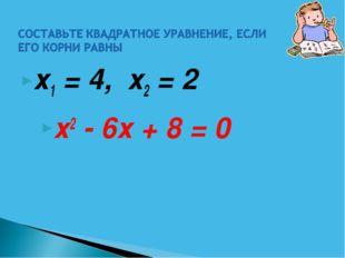 х1 = 4, х2 = 2 х2 - 6х + 8 = 0
