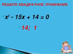 х2 - 15х + 14 = 0 14; 1 РЕШИТЕ КВАДРАТНОЕ УРАВНЕНИЕ
