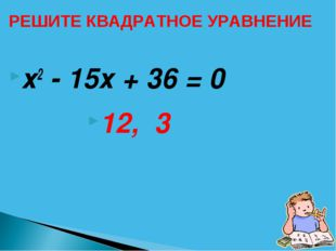 х2 - 15х + 36 = 0 12, 3 РЕШИТЕ КВАДРАТНОЕ УРАВНЕНИЕ