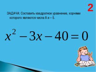 ЗАДАЧА: Составить квадратное уравнение, корнями которого являются числа 8 и