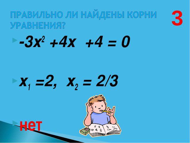 -3х2 +4х +4 = 0  х1 =2, х2 = 2/3 нет 3