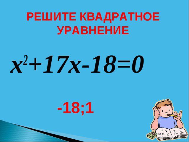 x2+17x-18=0 -18;1 РЕШИТЕ КВАДРАТНОЕ УРАВНЕНИЕ
