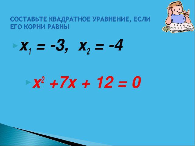х1 = -3, х2 = -4 х2 +7х + 12 = 0
