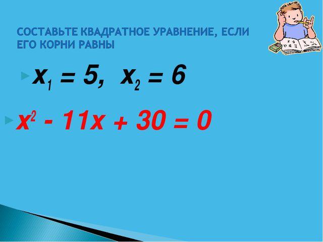 х1 = 5, х2 = 6 х2 - 11х + 30 = 0