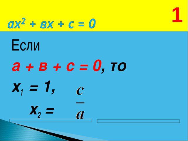 Если а + в + с = 0, то х1 = 1, х2 = 1