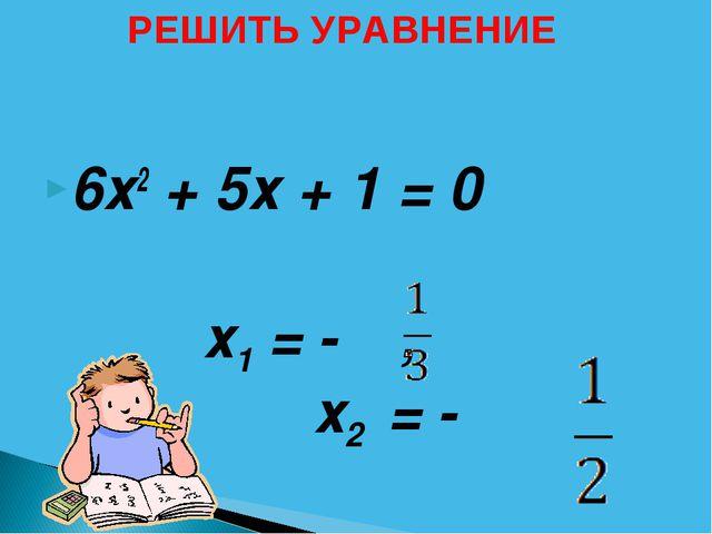 6х2 + 5х + 1 = 0 х1 = - ,  х2 = - РЕШИТЬ УРАВНЕНИЕ