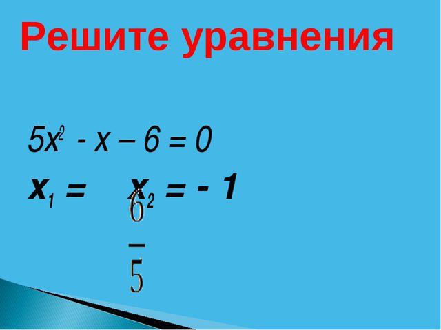 5х2 - х – 6 = 0 х1 = х2 = - 1 Решите уравнения