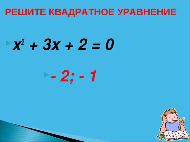 х2 + 3х + 2 = 0 - 2; - 1 РЕШИТЕ КВАДРАТНОЕ УРАВНЕНИЕ