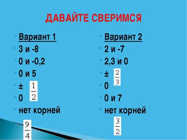 ДАВАЙТЕ СВЕРИМСЯ Вариант 1 3 и -8 0 и -0,2 0 и 5 ± 0 нет корней Вариант 2 2 и...