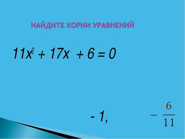 11х2 + 17х + 6 = 0 - 1,