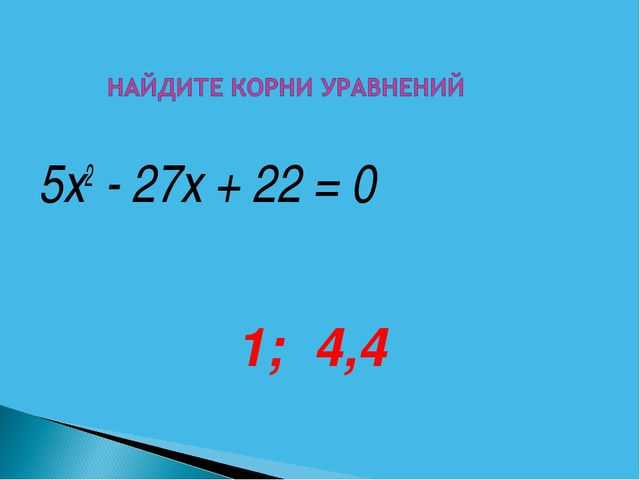 5х2 - 27х + 22 = 0 1; 4,4