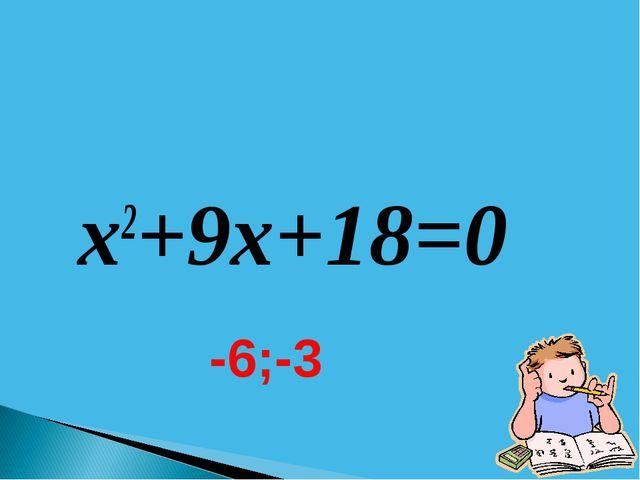 x2+9x+18=0 -6;-3