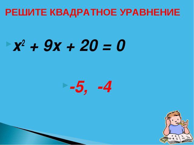х2 + 9х + 20 = 0 -5, -4 РЕШИТЕ КВАДРАТНОЕ УРАВНЕНИЕ