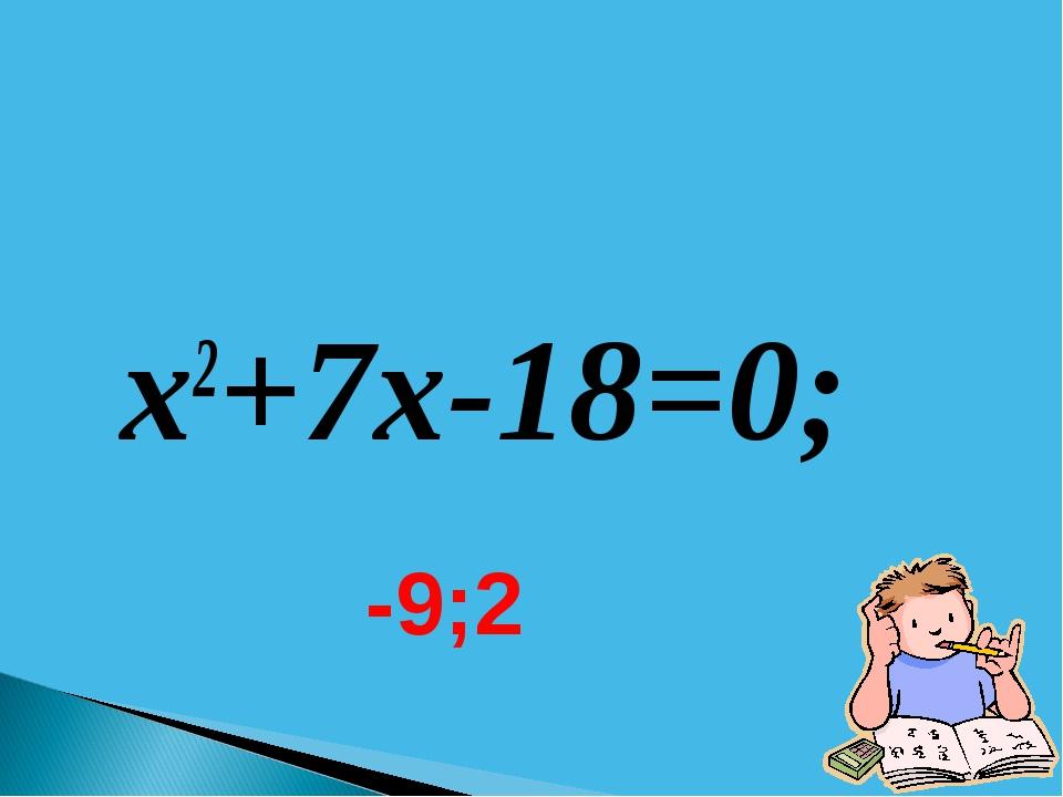 x2+7x-18=0; -9;2