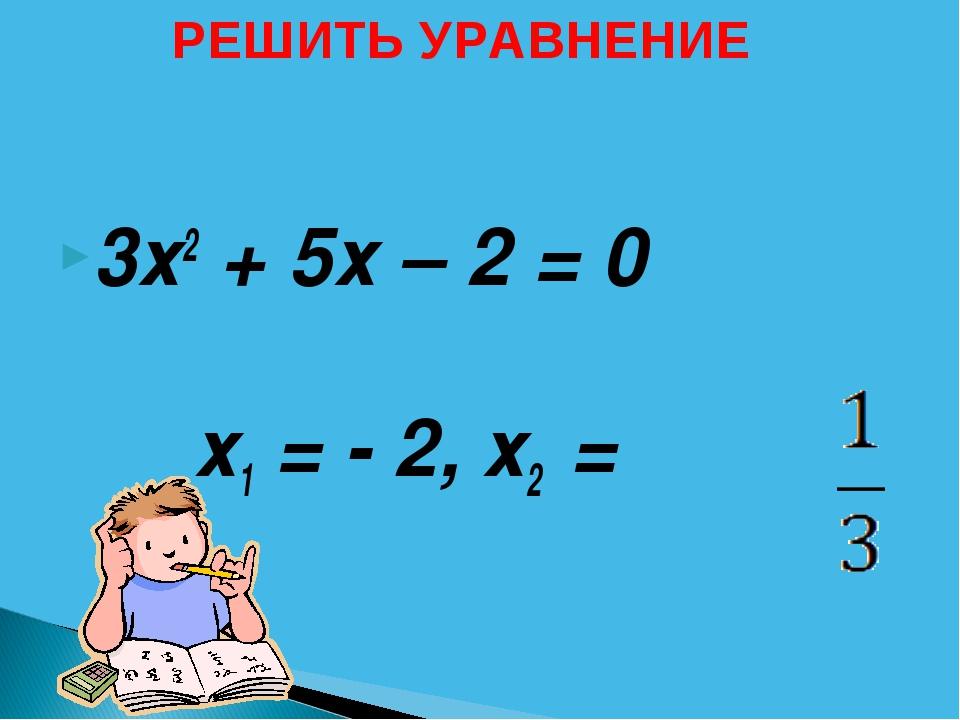 3х2 + 5х – 2 = 0 х1 = - 2,х2 = РЕШИТЬ УРАВНЕНИЕ