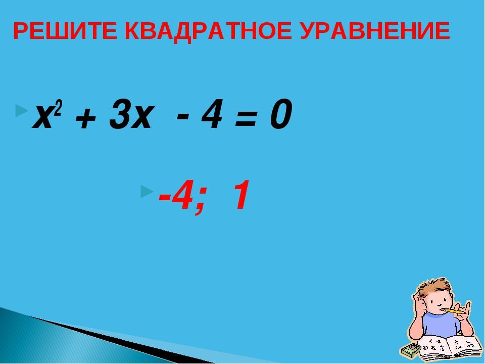 х2 + 3х - 4 = 0 -4; 1 РЕШИТЕ КВАДРАТНОЕ УРАВНЕНИЕ