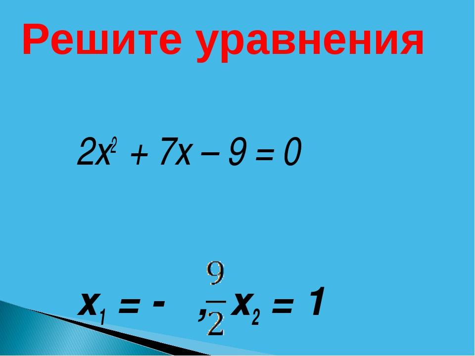 2х2 + 7х – 9 = 0 х1 = - , х2 = 1 Решите уравнения