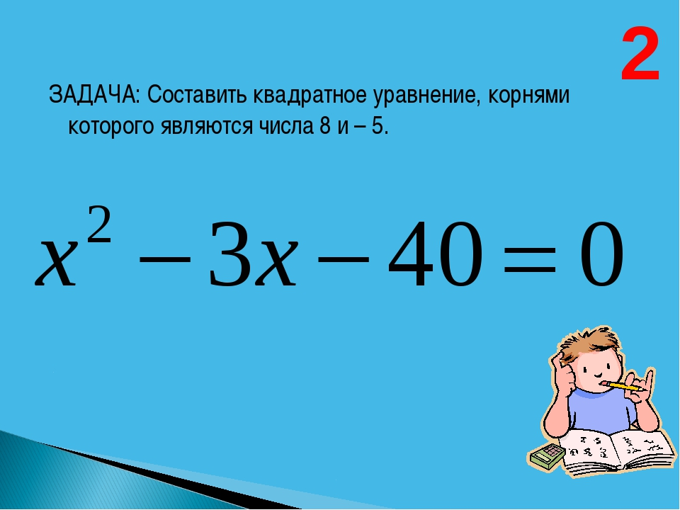 ЗАДАЧА: Составить квадратное уравнение, корнями которого являются числа 8 и...
