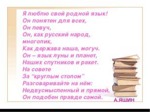 Я люблю свой родной язык! Он понятен для всех, Он певуч, Он, как русский наро