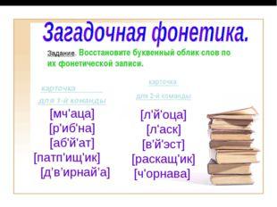 Задание. Восстановите буквенный облик слов по их фонетической записи. карточк
