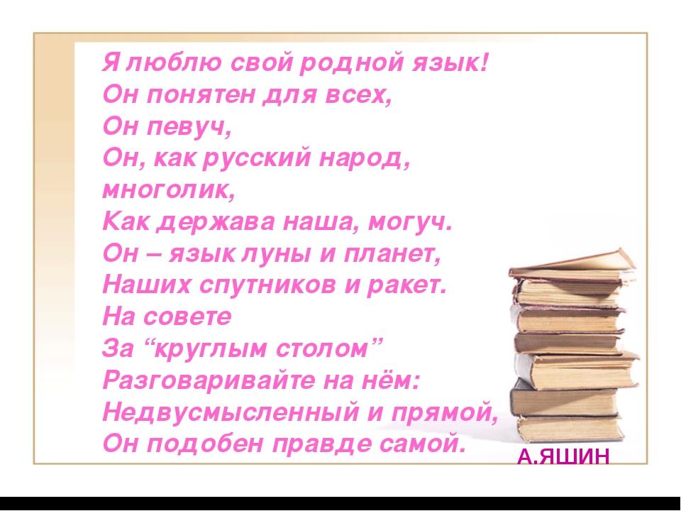 Я люблю свой родной язык! Он понятен для всех, Он певуч, Он, как русский наро...