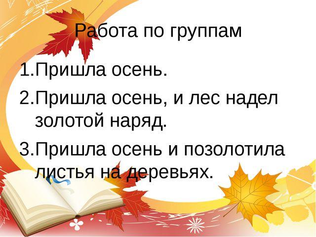 Работа по группам Пришла осень. Пришла осень, и лес надел золотой наряд. Приш...