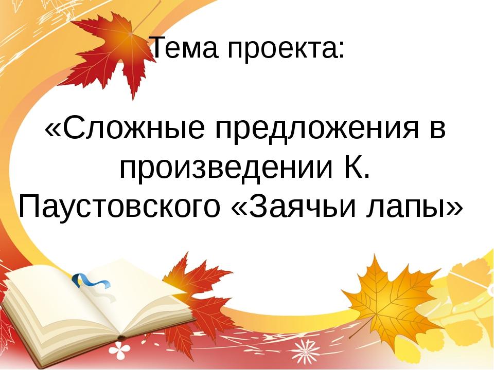 Тема проекта: «Сложные предложения в произведении К. Паустовского «Заячьи лапы»