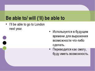 I'll be able to go to London next year. Используется в будущем времени для вы