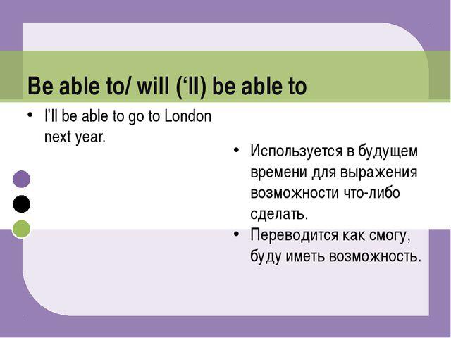 I'll be able to go to London next year. Используется в будущем времени для вы...