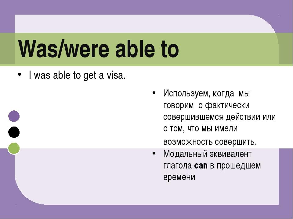 I was able to get a visa. Используем, когда мы говорим о фактически совершивш...
