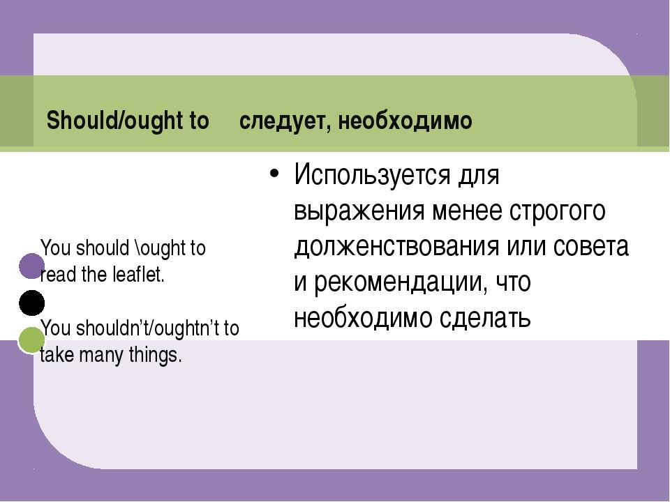 Should/ought to следует, необходимо Используется для выражения менее строгого...