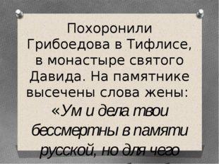 Похоронили Грибоедова в Тифлисе, в монастыре святого Давида. На памятнике выс