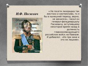 И.Ф. Паскевич « Не посети лихорадка так жестоко и неотвязчиво, то я бы в ныне
