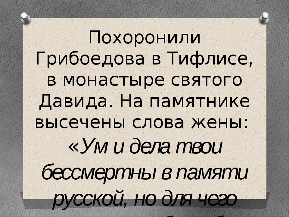 Похоронили Грибоедова в Тифлисе, в монастыре святого Давида. На памятнике выс...