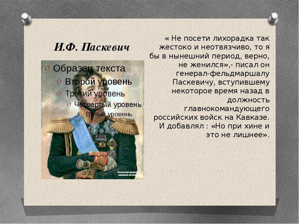 И.Ф. Паскевич « Не посети лихорадка так жестоко и неотвязчиво, то я бы в ныне...