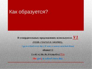 Как образуется? В утвердительных предложениях используется V1 (VERB- ГЛАГОЛ В