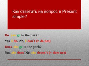 Как ответить на вопрос в Present simple? Do you go to the park? Yes, I do/ No
