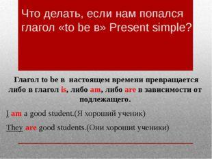 Что делать, если нам попался глагол «to be в» Present simple? Глагол to be в