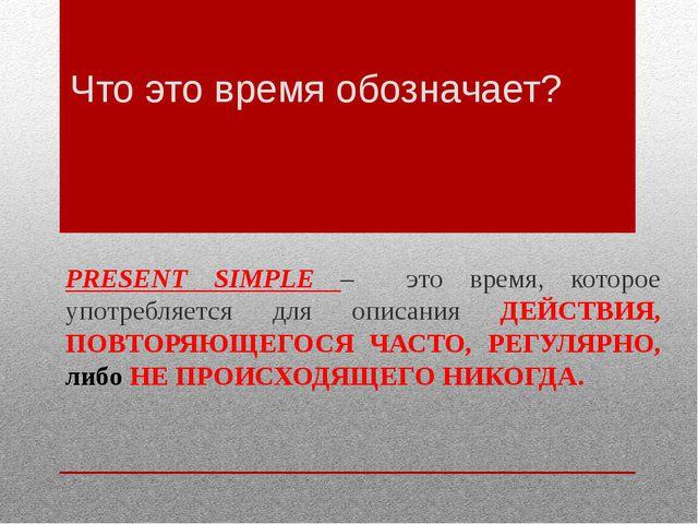 Что это время обозначает? PRESENT SIMPLE – это время, которое употребляется д...
