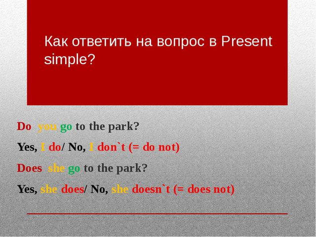 Как ответить на вопрос в Present simple? Do you go to the park? Yes, I do/ No...