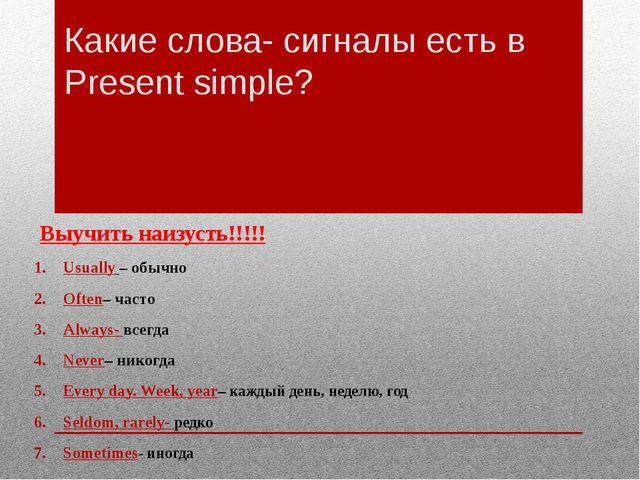 Какие слова- сигналы есть в Present simple? Выучить наизусть!!!!! Usually – о...