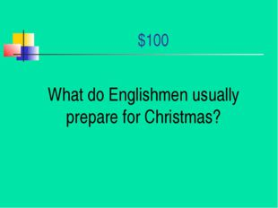 $100 What do Englishmen usually prepare for Christmas?