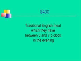 $400 Traditional English meal which they have between 6 and 7 o clock in the